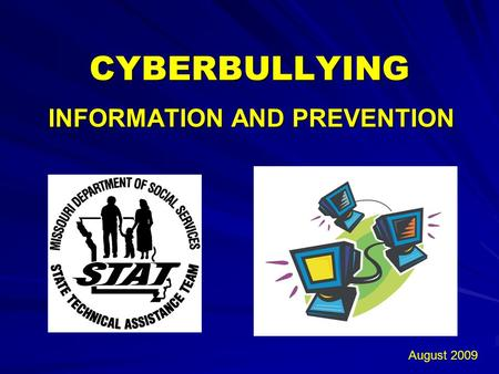 CYBERBULLYING INFORMATION AND PREVENTION August 2009.