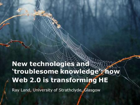 New technologies and 'troublesome knowledge': how Web 2.0 is transforming HE Ray Land, University of Strathclyde, Glasgow.