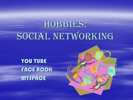 Hobbies: Social networking YOU TUBE FACE BOOK MYSPACE.