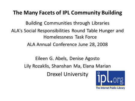 The Many Facets of IPL Community Building Building Communities through Libraries ALA's Social Responsibilities Round Table Hunger and Homelessness Task.