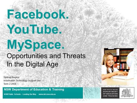 Facebook. YouTube. MySpace. Opportunities and Threats In the Digital Age Sydney Region Information Technology Support Unit Term 2 2008 NSW Department.