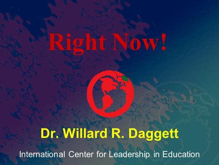 International Center for Leadership in Education Dr. Willard R. Daggett Right Now!