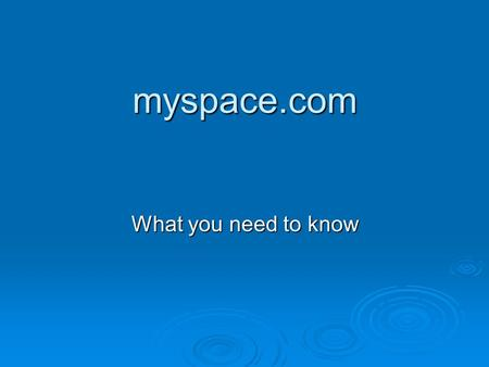 Myspace.com What you need to know. What is it?  My Space in theory is a social networking site that allows users to share photos, videos, and text based.