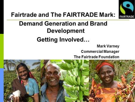 Fairtrade and The FAIRTRADE Mark: Demand Generation and Brand Development Getting Involved… Mark Varney Commercial Manager The Fairtrade Foundation.
