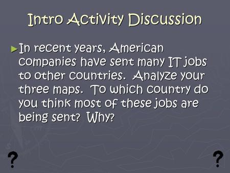Intro Activity Discussion ► In recent years, American companies have sent many IT jobs to other countries. Analyze your three maps. To which country do.