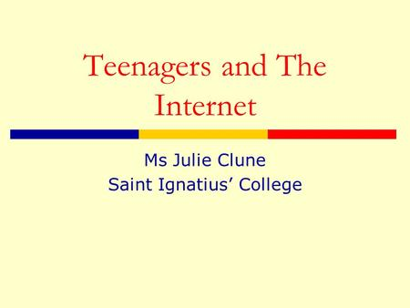 Teenagers and The Internet Ms Julie Clune Saint Ignatius' College.