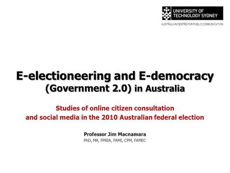 AUSTRALIAN CENTRE FOR PUBLIC COMMUNICATION E-electioneering and E-democracy (Government 2.0) in Australia Studies of online citizen consultation and social.
