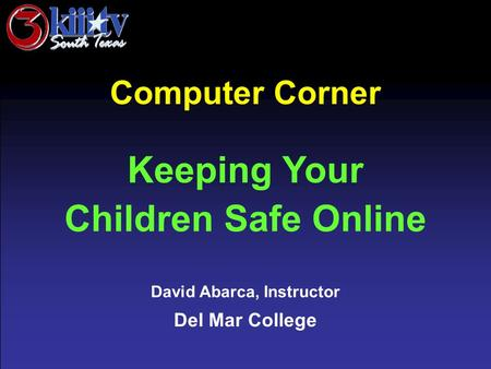 David Abarca, Instructor Del Mar College Computer Corner Keeping Your Children Safe Online.