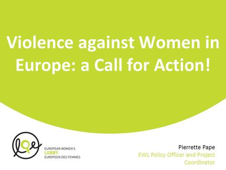 Violence against Women in Europe: a Call for Action! Pierrette Pape EWL Policy Officer and Project Coordinator.