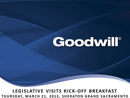 LEGISLATIVE VISITS KICK-OFF BREAKFAST THURSDAY, MARCH 21, 2013, SHERATON GRAND SACRAMENTO.