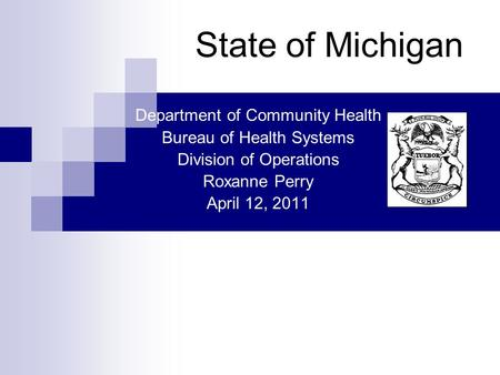 State of Michigan Department of Community Health Bureau of Health Systems Division of Operations Roxanne Perry April 12, 2011.