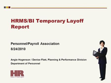 HRMS/BI Temporary Layoff Report Personnel/Payroll Association 8/24/2010 Angie Hogenson / Denise Flatt, Planning & Performance Division Department of Personnel.