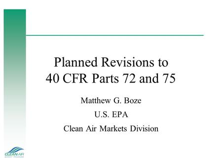 Planned Revisions to 40 CFR Parts 72 and 75 Matthew G. Boze U.S. EPA Clean Air Markets Division.