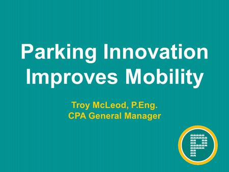 ™ Parking Innovation Improves Mobility Troy McLeod, P.Eng. CPA General Manager.