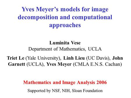 Yves Meyer's models for image decomposition and computational approaches Luminita Vese Department of Mathematics, UCLA Triet Le (Yale University), Linh.