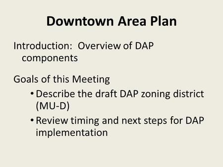 Downtown Area Plan Introduction: Overview of DAP components Goals of this Meeting Describe the draft DAP zoning district (MU-D) Review timing and next.