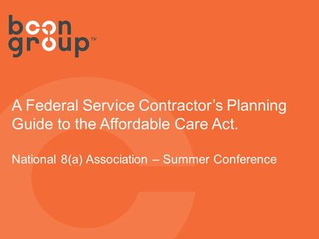 A Federal Service Contractor's Planning Guide to the Affordable Care Act. National 8(a) Association – Summer Conference.