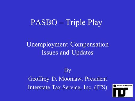 PASBO – Triple Play Unemployment Compensation Issues and Updates By Geoffrey D. Moomaw, President Interstate Tax Service, Inc. (ITS)