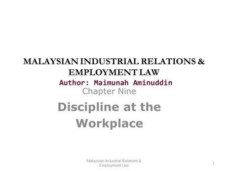 MALAYSIAN INDUSTRIAL RELATIONS & EMPLOYMENT LAW Author: Maimunah Aminuddin Chapter Nine Discipline at the Workplace Malaysian Industrial Relations & Employment.