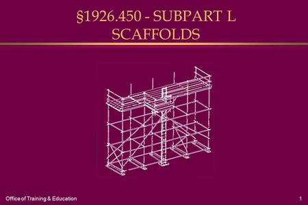 Office of Training & Education1 §1926.450 - SUBPART L SCAFFOLDS.