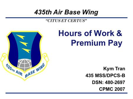 """CITUS ET CERTUS"" 435th Air Base Wing Kym Tran 435 MSS/DPCS-B DSN: 480-2697 CPMC 2007 Hours of Work & Premium Pay."