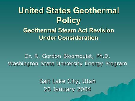 United States Geothermal Policy Geothermal Steam Act Revision Under Consideration Dr. R. Gordon Bloomquist, Ph.D. Washington State University Energy Program.