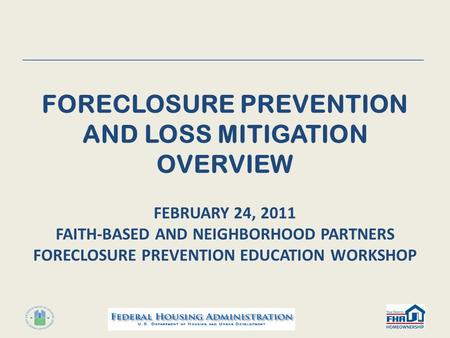 FORECLOSURE PREVENTION AND LOSS MITIGATION OVERVIEW FEBRUARY 24, 2011 FAITH-BASED AND NEIGHBORHOOD PARTNERS FORECLOSURE PREVENTION EDUCATION WORKSHOP 1.