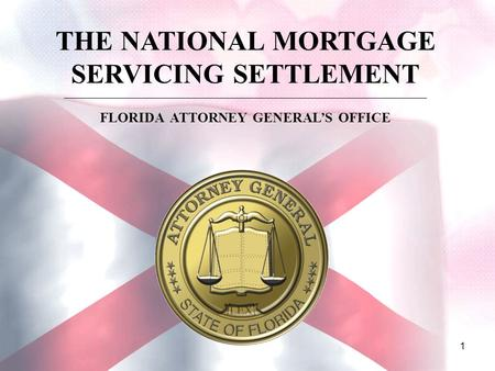 1 THE NATIONAL MORTGAGE SERVICING SETTLEMENT ________________________________________________________________________________________ FLORIDA ATTORNEY.