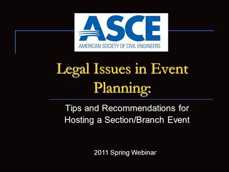 Legal Issues in Event Planning: Tips and Recommendations for Hosting a Section/Branch Event 2011 Spring Webinar.