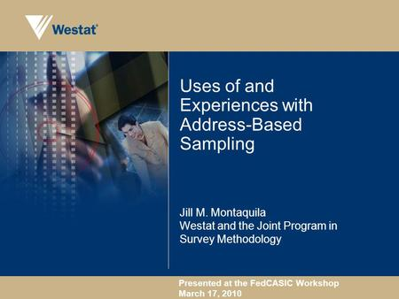 Presented at the FedCASIC Workshop March 17, 2010 Uses of and Experiences with Address-Based Sampling Jill M. Montaquila Westat and the Joint Program in.