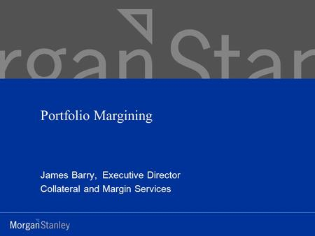 Portfolio Margining James Barry, Executive Director Collateral and Margin Services.