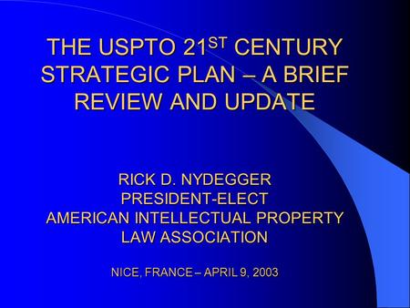 THE USPTO 21 ST CENTURY STRATEGIC PLAN – A BRIEF REVIEW AND UPDATE RICK D. NYDEGGER PRESIDENT-ELECT AMERICAN INTELLECTUAL PROPERTY LAW ASSOCIATION NICE,