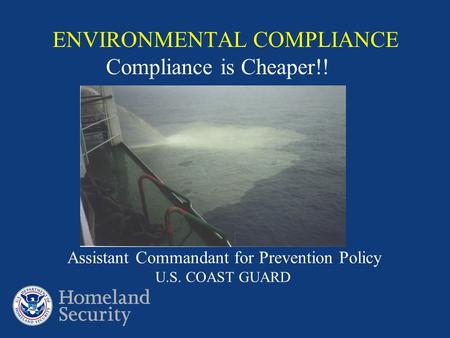 ENVIRONMENTAL COMPLIANCE Compliance is Cheaper!! Assistant Commandant for Prevention Policy U.S. COAST GUARD.