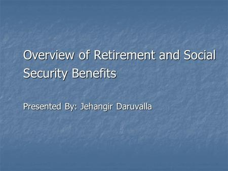 Overview of Retirement and Social Security Benefits Presented By: Jehangir Daruvalla.
