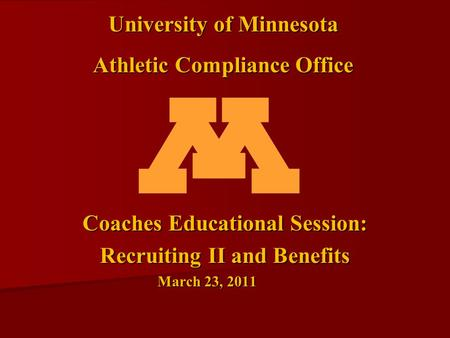 Coaches Educational Session: Recruiting II and Benefits March 23, 2011 University of Minnesota Athletic Compliance Office.