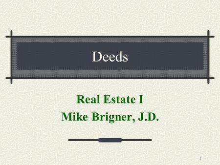 1 Deeds Real Estate I Mike Brigner, J.D.. 2 Some Basic Questions What is the difference between TITLE to property & DEED to property? A recorded deed.