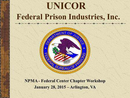 UNICOR Federal Prison Industries, Inc. NPMA - Federal Center Chapter Workshop January 28, 2015 – Arlington, VA.