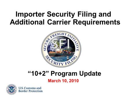 "Importer Security Filing and Additional Carrier Requirements ""10+2"" Program Update March 10, 2010."