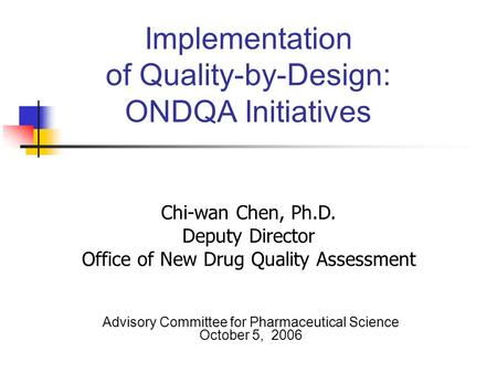 Implementation of Quality-by-Design: ONDQA Initiatives Advisory Committee for Pharmaceutical Science October 5, 2006 Chi-wan Chen, Ph.D. Deputy Director.