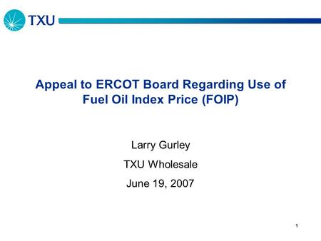 1 Appeal to ERCOT Board Regarding Use of Fuel Oil Index Price (FOIP) Larry Gurley TXU Wholesale June 19, 2007.