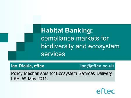 Habitat Banking: compliance markets for biodiversity and ecosystem services Ian Dickie, eftec Policy Mechanisms for Ecosystem.