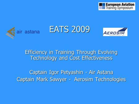 EATS 2009 Efficiency in Training Through Evolving Technology and Cost Effectiveness Captain Igor Petyashin - Air Astana Captain Mark Sawyer - Aerosim Technologies.