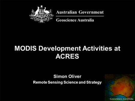 Geoscience Australia Simon Oliver Remote Sensing Science and Strategy MODIS Development Activities at ACRES Australian Government Geoscience Australia.