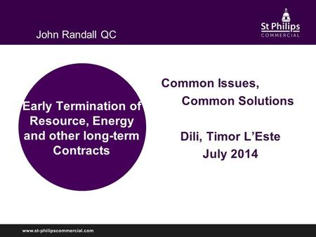 Early Termination of Resource, Energy and other long-term Contracts Common Issues, Common Solutions Dili, Timor L'Este July 2014 John Randall QC.