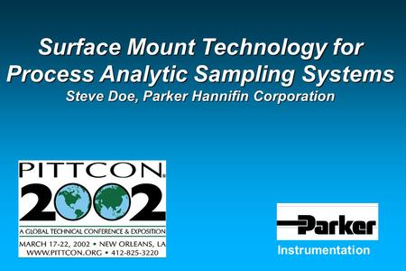 Instrumentation Surface Mount Technology for Process Analytic Sampling Systems Steve Doe, Parker Hannifin Corporation.
