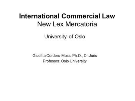 International Commercial Law New Lex Mercatoria University of Oslo Giuditta Cordero-Moss, Ph.D., Dr.Juris Professor, Oslo University.
