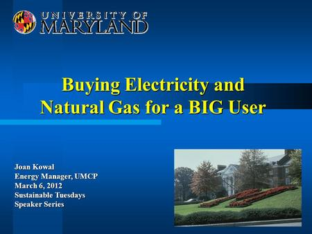 Buying Electricity and Natural Gas for a BIG User Joan Kowal Energy Manager, UMCP March 6, 2012 Sustainable Tuesdays Speaker Series.