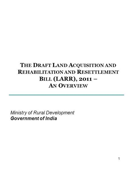 T HE D RAFT L AND A CQUISITION AND R EHABILITATION AND R ESETTLEMENT B ILL (LARR), 2011 – A N O VERVIEW Ministry of Rural Development Government of India.