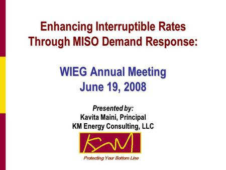 Enhancing Interruptible Rates Through MISO Demand Response: WIEG Annual Meeting June 19, 2008 Presented by: Kavita Maini, Principal KM Energy Consulting,