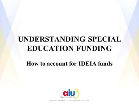 UNDERSTANDING SPECIAL EDUCATION FUNDING How to account for IDEIA funds.